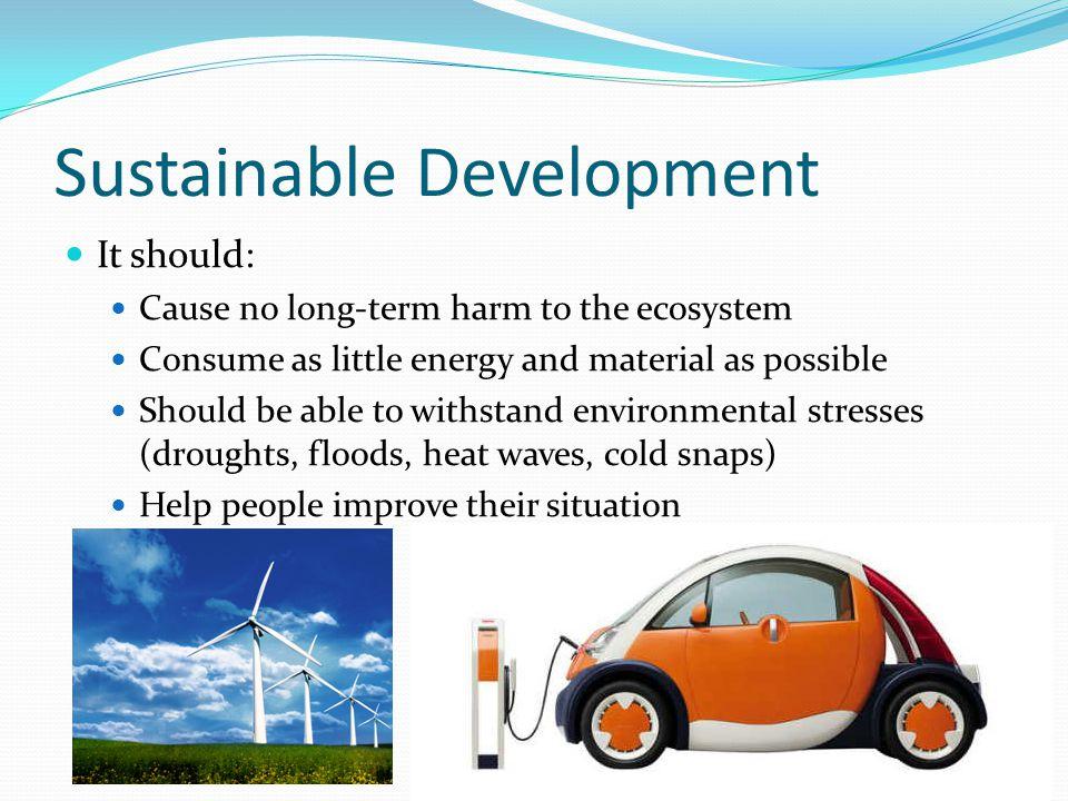 Sustainable Development It should: Cause no long-term harm to the ecosystem Consume as little energy and material as possible Should be able to withst