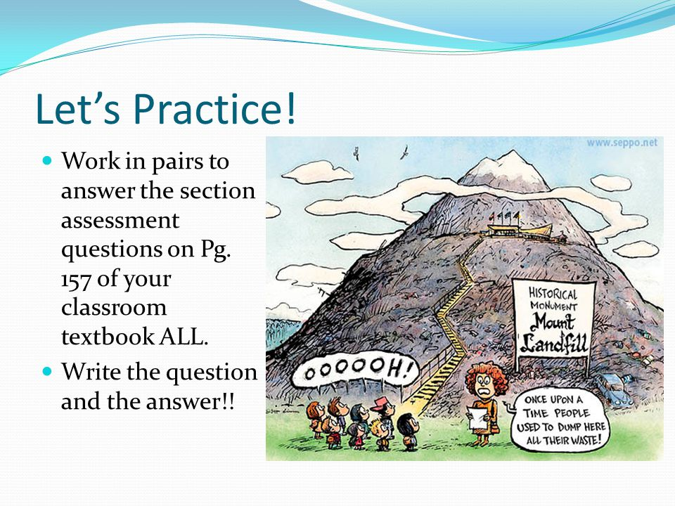 Let's Practice! Work in pairs to answer the section assessment questions on Pg. 157 of your classroom textbook ALL. Write the question and the answer!