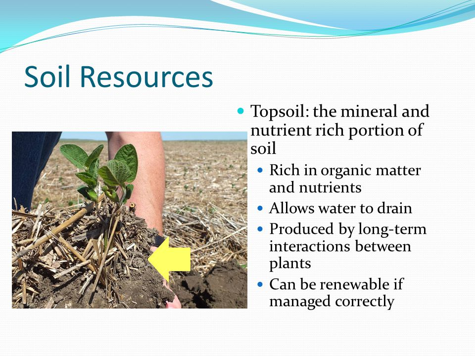 Soil Resources If not managed correctly, topsoil can be depleted and we lose our farming grounds The great Dust Bowl in the 1930's – long drought and bad farming led to a loss of many jobs and fertile land