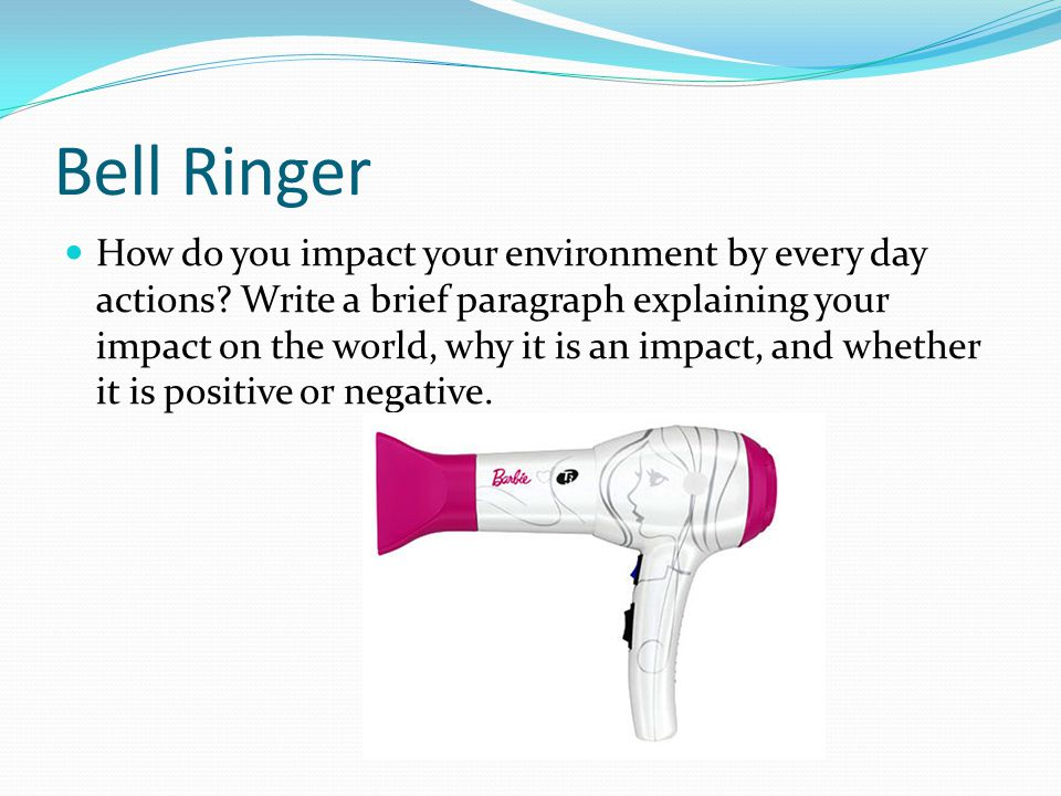 Bell Ringer How do you impact your environment by every day actions? Write a brief paragraph explaining your impact on the world, why it is an impact,