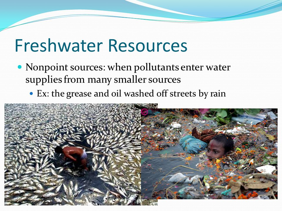 Freshwater Resources Nonpoint sources: when pollutants enter water supplies from many smaller sources Ex: the grease and oil washed off streets by rai