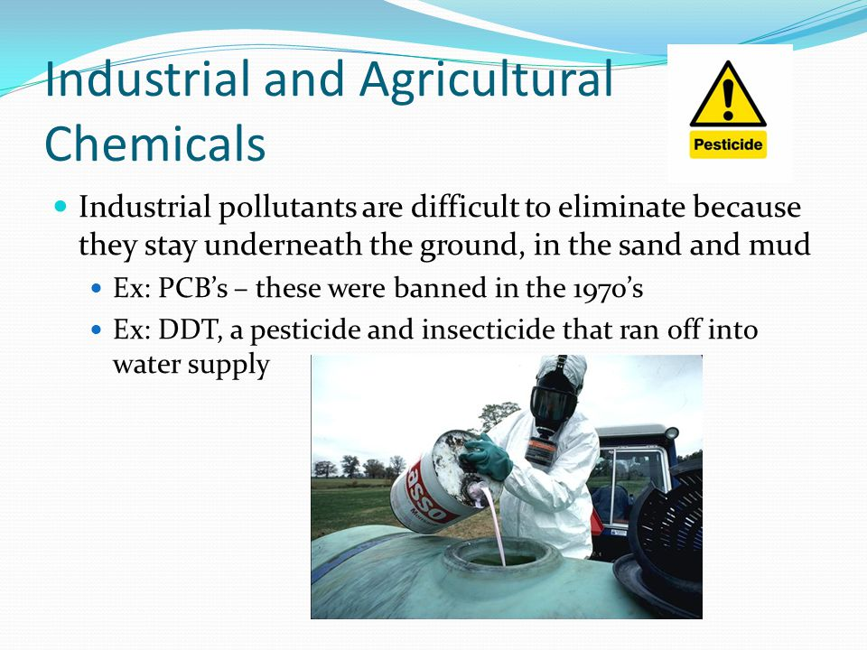 Industrial and Agricultural Chemicals Industrial pollutants are difficult to eliminate because they stay underneath the ground, in the sand and mud Ex