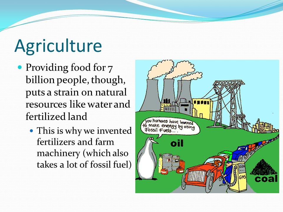 Agriculture Providing food for 7 billion people, though, puts a strain on natural resources like water and fertilized land This is why we invented fer