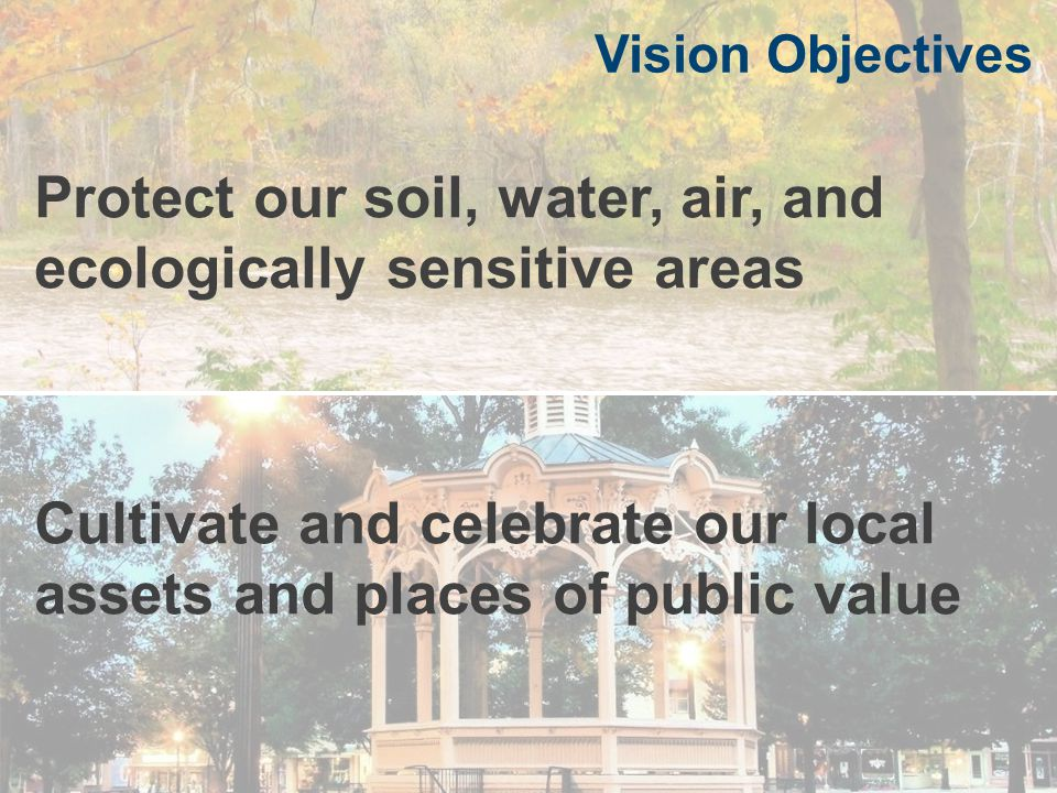 Vision Objectives Protect our soil, water, air, and ecologically sensitive areas Vision Objectives Cultivate and celebrate our local assets and places of public value