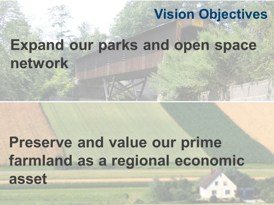 Expand our parks and open space network Vision Objectives Preserve and value our prime farmland as a regional economic asset