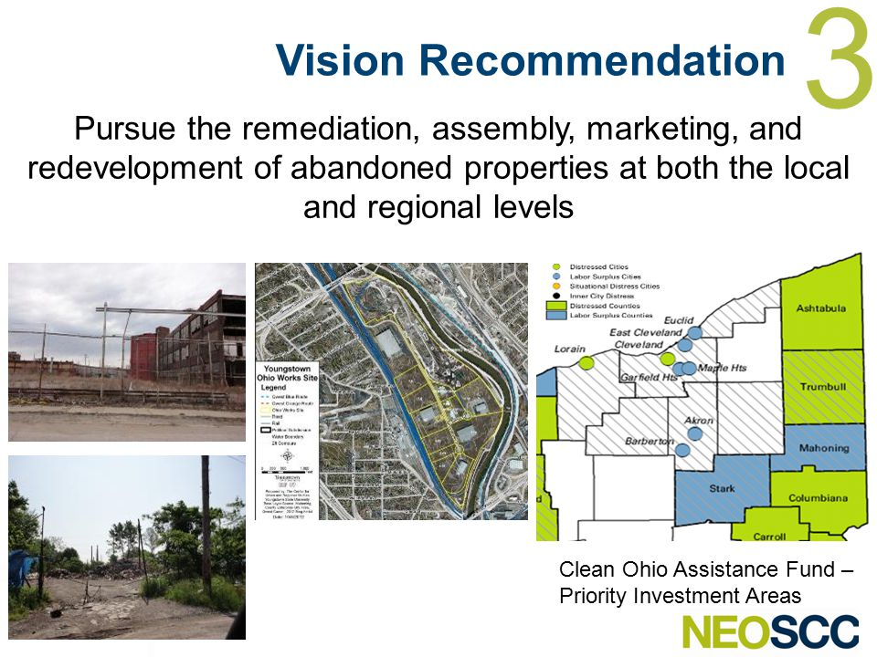 3 Clean Ohio Assistance Fund – Priority Investment Areas Pursue the remediation, assembly, marketing, and redevelopment of abandoned properties at both the local and regional levels Vision Recommendation