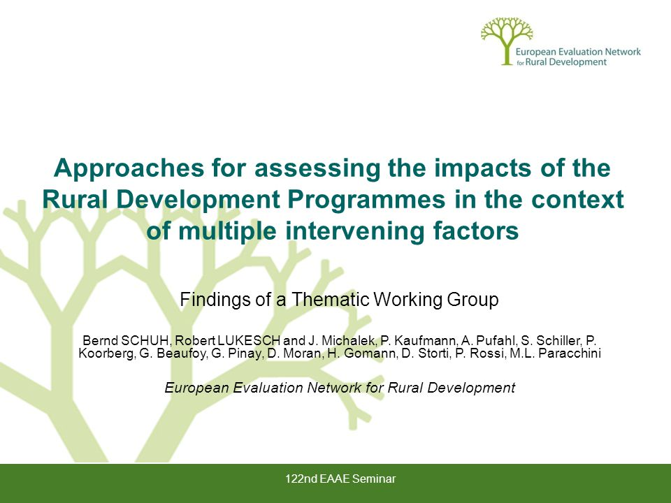 122nd EAAE Seminar Approaches for assessing the impacts of the Rural Development Programmes in the context of multiple intervening factors Findings of a Thematic Working Group Bernd SCHUH, Robert LUKESCH and J.
