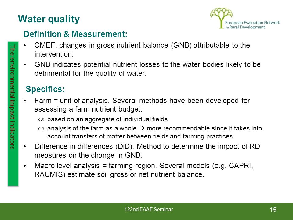 122nd EAAE Seminar Water quality 15 The environmental impact indicators Definition & Measurement: CMEF: changes in gross nutrient balance (GNB) attributable to the intervention.