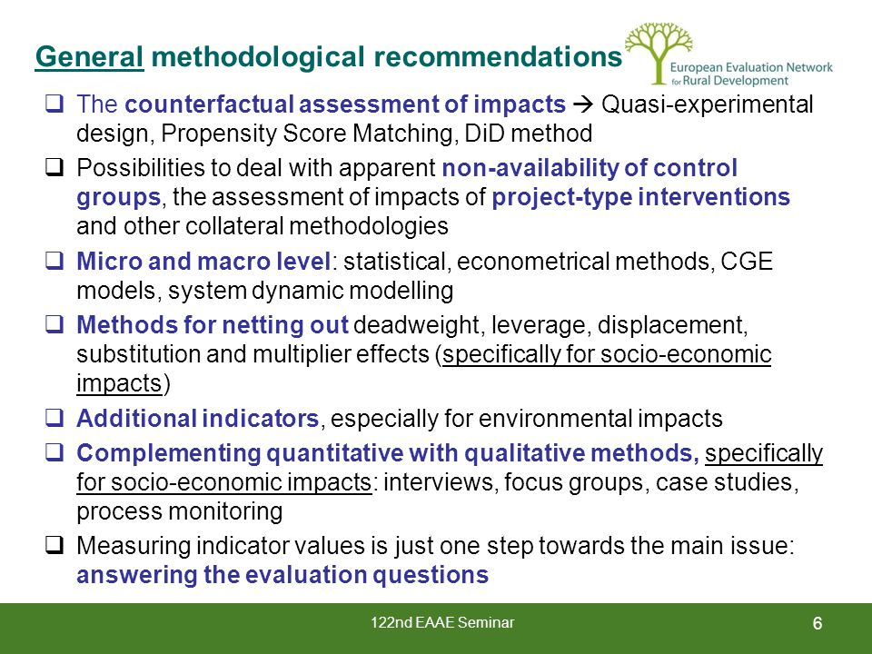 122nd EAAE Seminar 6 General methodological recommendations  The counterfactual assessment of impacts  Quasi-experimental design, Propensity Score Matching, DiD method  Possibilities to deal with apparent non-availability of control groups, the assessment of impacts of project-type interventions and other collateral methodologies  Micro and macro level: statistical, econometrical methods, CGE models, system dynamic modelling  Methods for netting out deadweight, leverage, displacement, substitution and multiplier effects (specifically for socio-economic impacts)  Additional indicators, especially for environmental impacts  Complementing quantitative with qualitative methods, specifically for socio-economic impacts: interviews, focus groups, case studies, process monitoring  Measuring indicator values is just one step towards the main issue: answering the evaluation questions