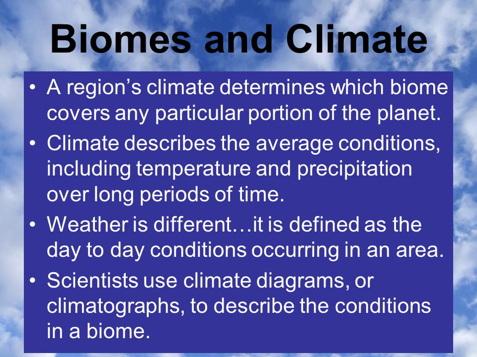 Biomes and Climate A region's climate determines which biome covers any particular portion of the planet. Climate describes the average conditions, in