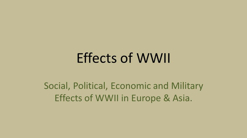 Effects of WWII Social, Political, Economic and Military Effects of WWII in Europe & Asia.