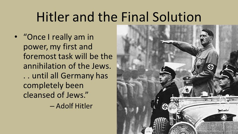 Hitler and the Final Solution Once I really am in power, my first and foremost task will be the annihilation of the Jews...