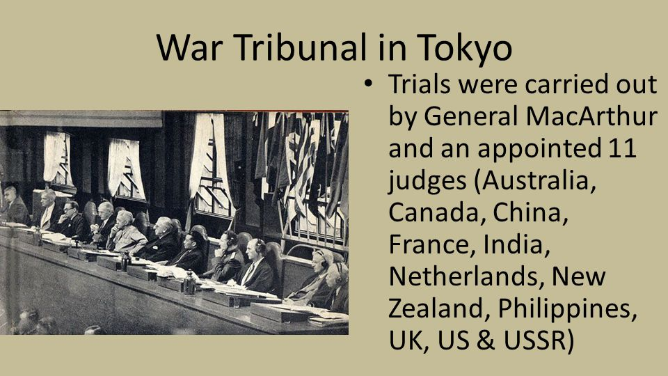 War Tribunal in Tokyo Trials were carried out by General MacArthur and an appointed 11 judges (Australia, Canada, China, France, India, Netherlands, New Zealand, Philippines, UK, US & USSR)