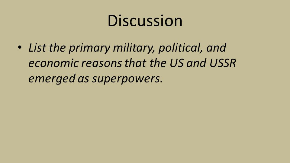 Discussion List the primary military, political, and economic reasons that the US and USSR emerged as superpowers.