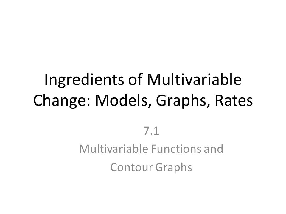 Ingredients of Multivariable Change: Models, Graphs, Rates 7.1 Multivariable Functions and Contour Graphs