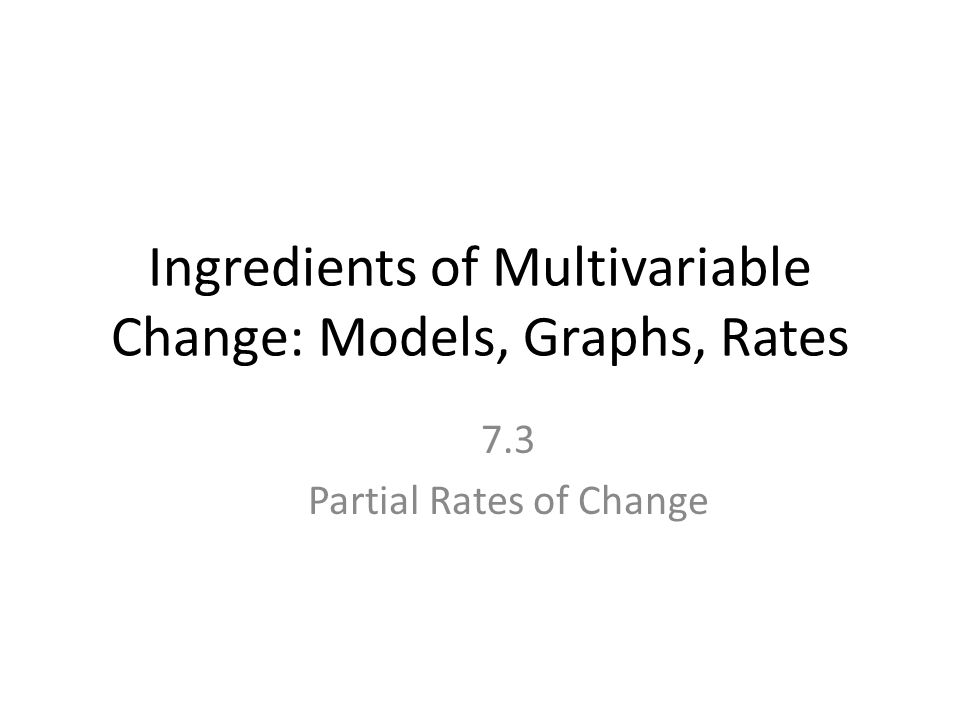 Ingredients of Multivariable Change: Models, Graphs, Rates 7.3 Partial Rates of Change