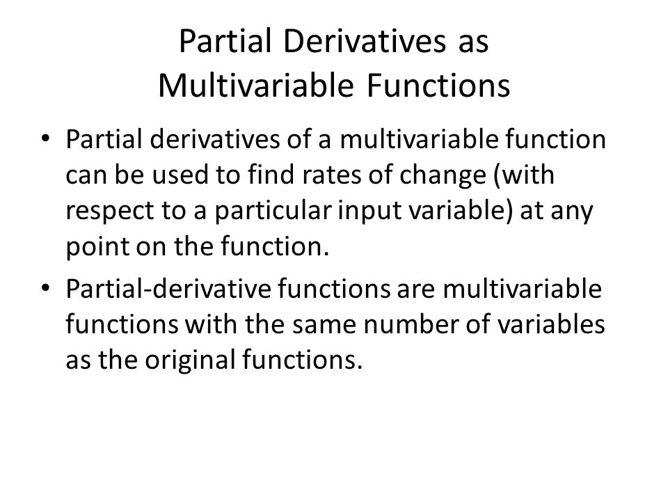 Partial Derivatives as Multivariable Functions Partial derivatives of a multivariable function can be used to find rates of change (with respect to a particular input variable) at any point on the function.