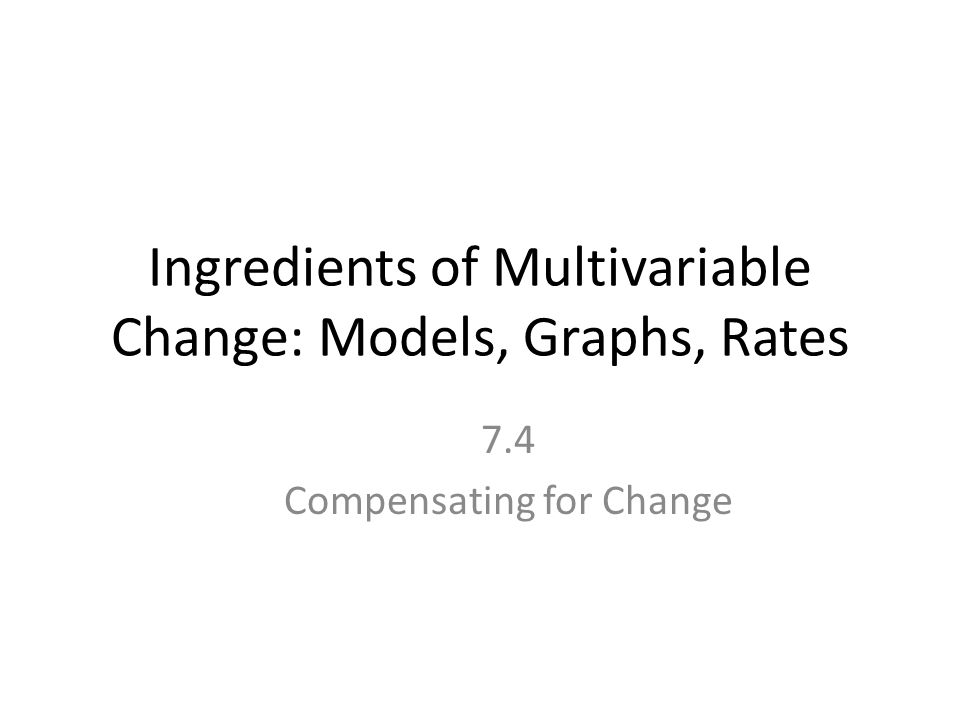 Ingredients of Multivariable Change: Models, Graphs, Rates 7.4 Compensating for Change