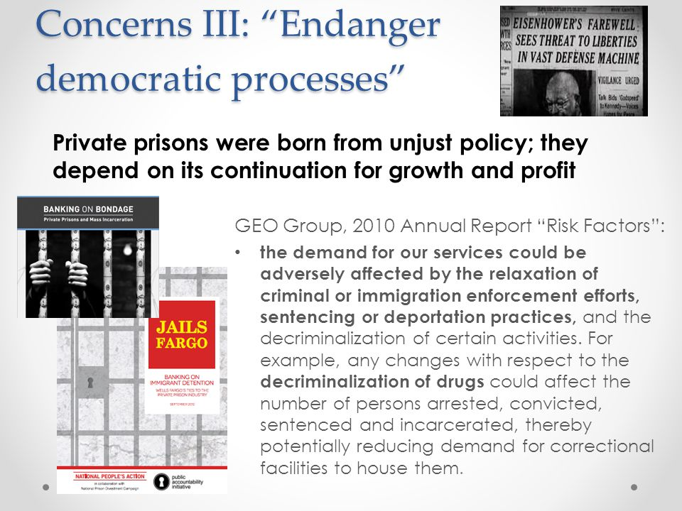Concerns III: Endanger democratic processes GEO Group, 2010 Annual Report Risk Factors : the demand for our services could be adversely affected by the relaxation of criminal or immigration enforcement efforts, sentencing or deportation practices, and the decriminalization of certain activities.