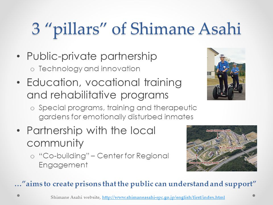 3 pillars of Shimane Asahi Public-private partnership o Technology and innovation Education, vocational training and rehabilitative programs o Special programs, training and therapeutic gardens for emotionally disturbed inmates Partnership with the local community o Co-building – Center for Regional Engagement … aims to create prisons that the public can understand and support Shimane Asahi website, http://www.shimaneasahi-rpc.go.jp/english/first/index.htmlhttp://www.shimaneasahi-rpc.go.jp/english/first/index.html
