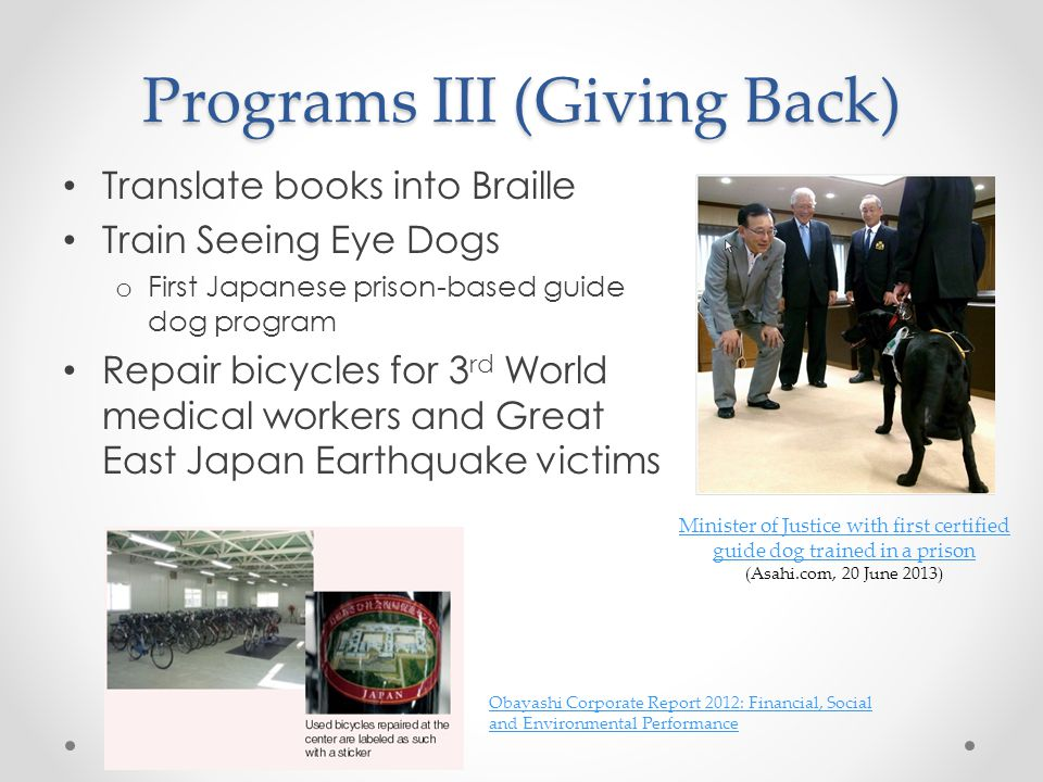 Programs III (Giving Back) Translate books into Braille Train Seeing Eye Dogs o First Japanese prison-based guide dog program Repair bicycles for 3 rd World medical workers and Great East Japan Earthquake victims Minister of Justice with first certified guide dog trained in a prison Minister of Justice with first certified guide dog trained in a prison (Asahi.com, 20 June 2013) Obayashi Corporate Report 2012: Financial, Social and Environmental Performance