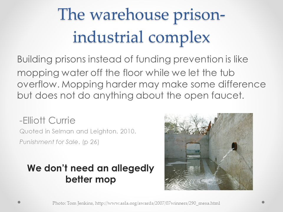 The warehouse prison- industrial complex Building prisons instead of funding prevention is like mopping water off the floor while we let the tub overflow.