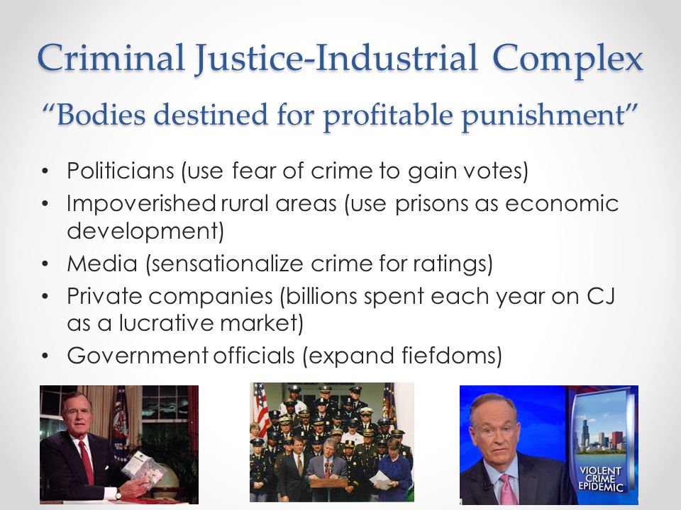 Criminal Justice-Industrial Complex Bodies destined for profitable punishment Politicians (use fear of crime to gain votes) Impoverished rural areas (use prisons as economic development) Media (sensationalize crime for ratings) Private companies (billions spent each year on CJ as a lucrative market) Government officials (expand fiefdoms)