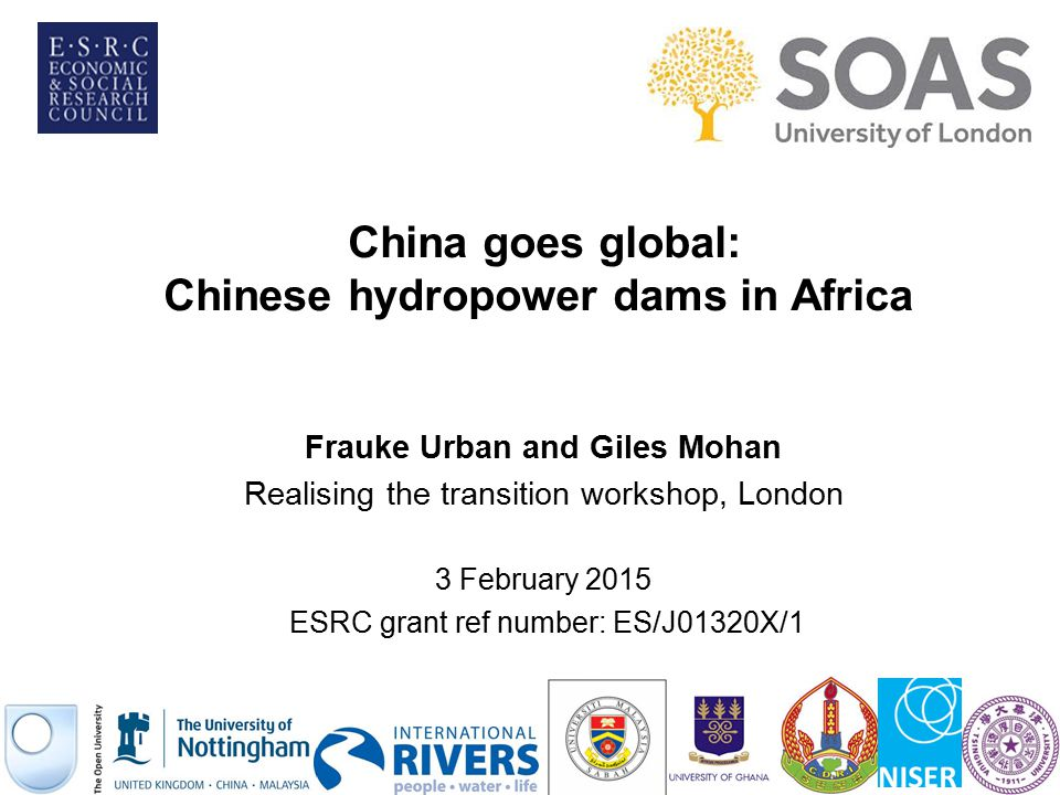 China goes global: Chinese hydropower dams in Africa Frauke Urban and Giles Mohan Realising the transition workshop, London 3 February 2015 ESRC grant
