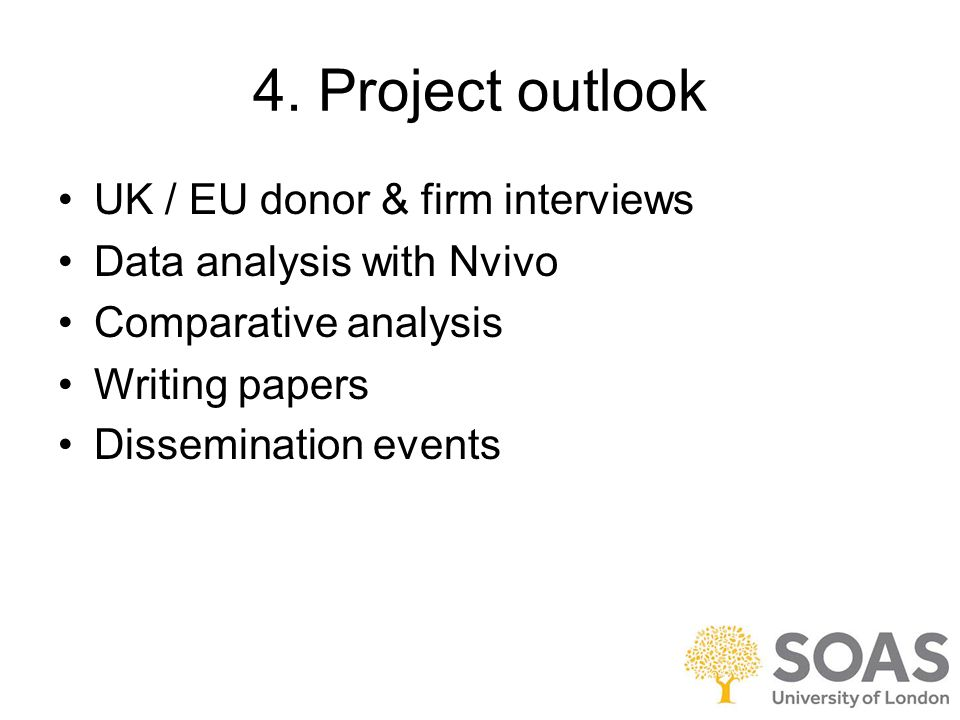 4. Project outlook UK / EU donor & firm interviews Data analysis with Nvivo Comparative analysis Writing papers Dissemination events