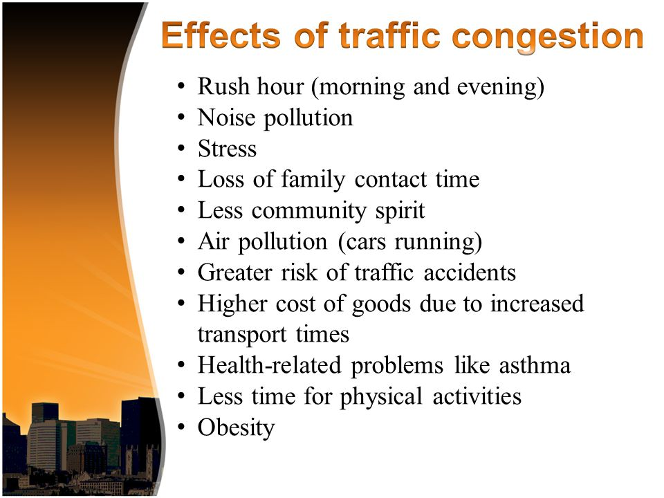 Rush hour (morning and evening) Noise pollution Stress Loss of family contact time Less community spirit Air pollution (cars running) Greater risk of traffic accidents Higher cost of goods due to increased transport times Health-related problems like asthma Less time for physical activities Obesity