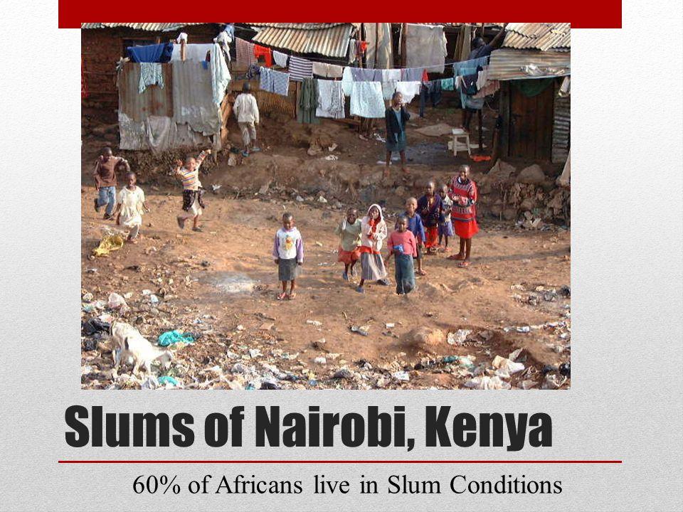 Slums of Nairobi, Kenya 60% of Africans live in Slum Conditions