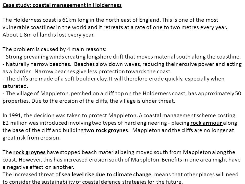Case study: coastal management in Holderness The Holderness coast is 61km long in the north east of England. This is one of the most vulnerable coastl