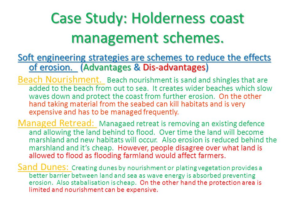 Case Study: Holderness coast management strategy problems  Groynes protect local area but cause narrow beaches to form further down the Holderness coast which increase erosion further down the coast e.g.