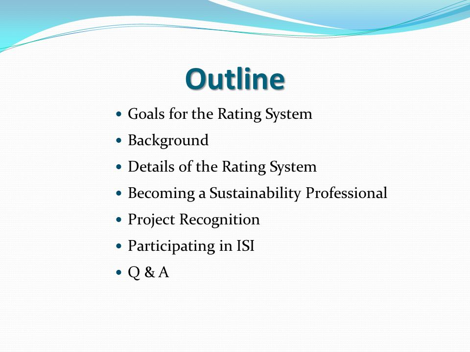 Outline Goals for the Rating System Background Details of the Rating System Becoming a Sustainability Professional Project Recognition Participating in ISI Q & A