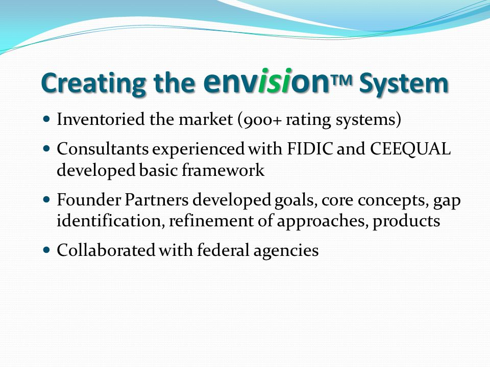 Creating the envision TM System Inventoried the market (900+ rating systems) Consultants experienced with FIDIC and CEEQUAL developed basic framework Founder Partners developed goals, core concepts, gap identification, refinement of approaches, products Collaborated with federal agencies
