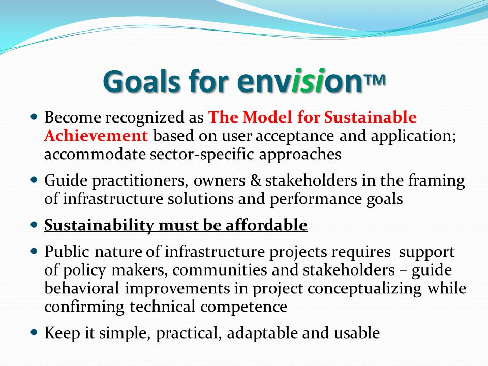 Goals for envision TM Become recognized as The Model for Sustainable Achievement based on user acceptance and application; accommodate sector-specific approaches Guide practitioners, owners & stakeholders in the framing of infrastructure solutions and performance goals Sustainability must be affordable Public nature of infrastructure projects requires support of policy makers, communities and stakeholders – guide behavioral improvements in project conceptualizing while confirming technical competence Keep it simple, practical, adaptable and usable
