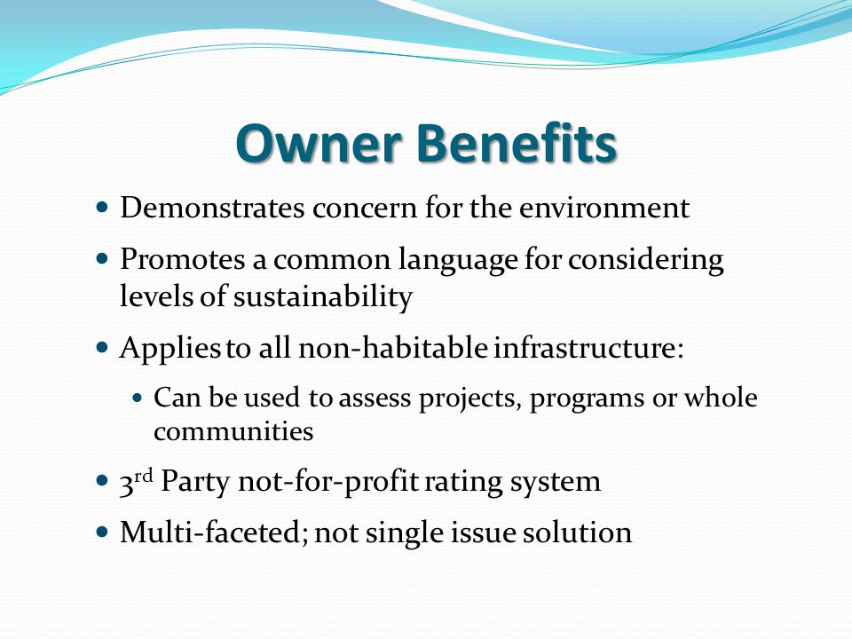 Owner Benefits Demonstrates concern for the environment Promotes a common language for considering levels of sustainability Applies to all non-habitable infrastructure: Can be used to assess projects, programs or whole communities 3 rd Party not-for-profit rating system Multi-faceted; not single issue solution