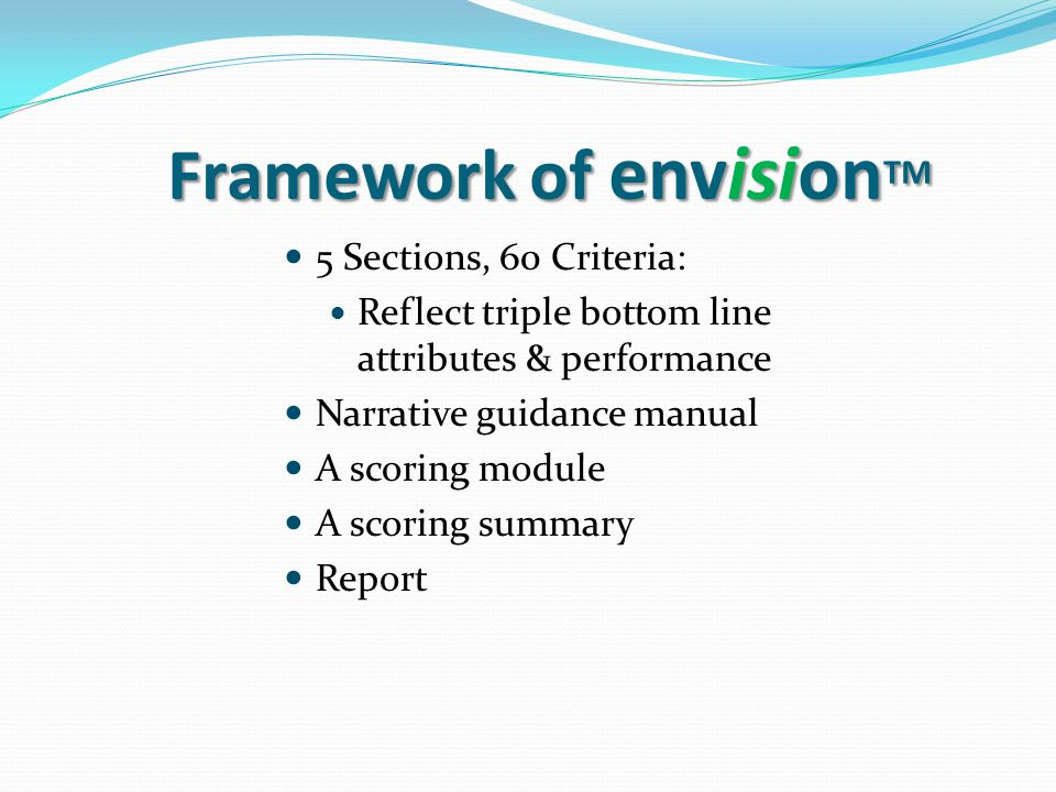 Framework of envision TM 5 Sections, 60 Criteria: Reflect triple bottom line attributes & performance Narrative guidance manual A scoring module A scoring summary Report