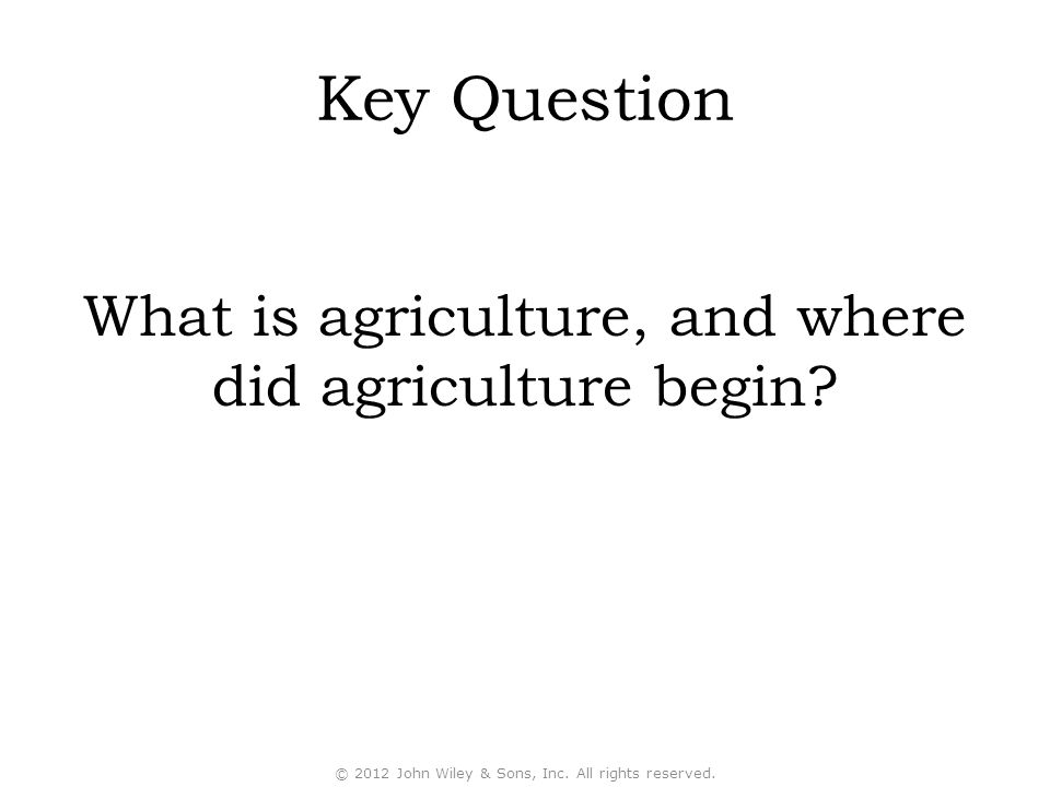 Key Question What is agriculture, and where did agriculture begin? © 2012 John Wiley & Sons, Inc. All rights reserved.
