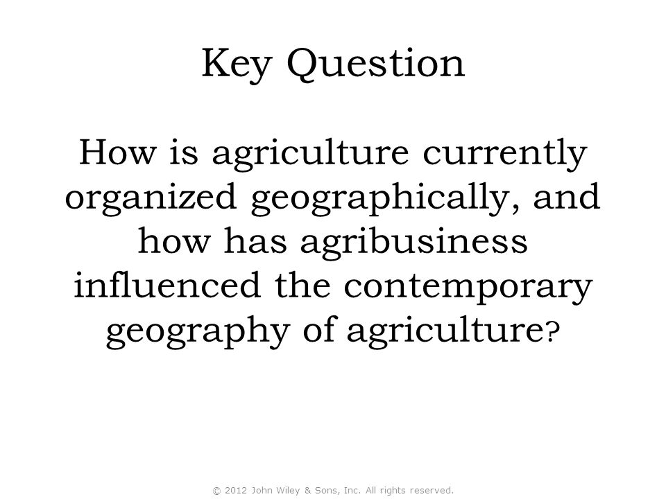 Key Question How is agriculture currently organized geographically, and how has agribusiness influenced the contemporary geography of agriculture ? ©