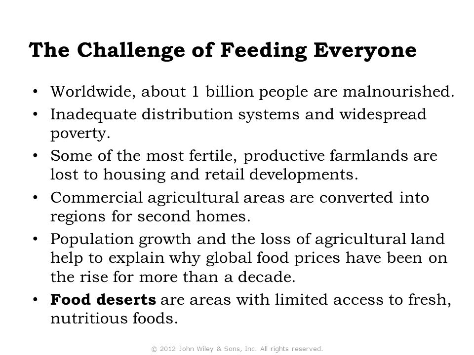 The Challenge of Feeding Everyone Worldwide, about 1 billion people are malnourished. Inadequate distribution systems and widespread poverty. Some of