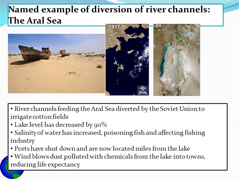 Named example of diversion of river channels: The Aral Sea River channels feeding the Aral Sea diverted by the Soviet Union to irrigate cotton fields