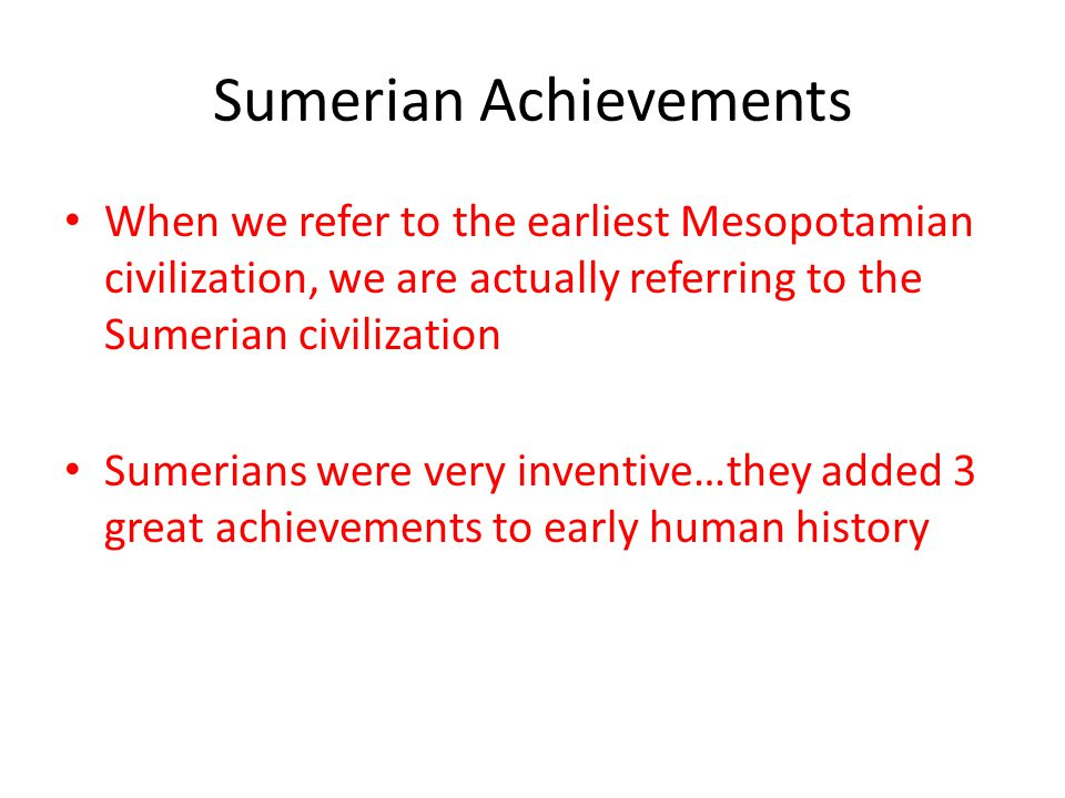 Sumerian Achievements When we refer to the earliest Mesopotamian civilization, we are actually referring to the Sumerian civilization Sumerians were very inventive…they added 3 great achievements to early human history