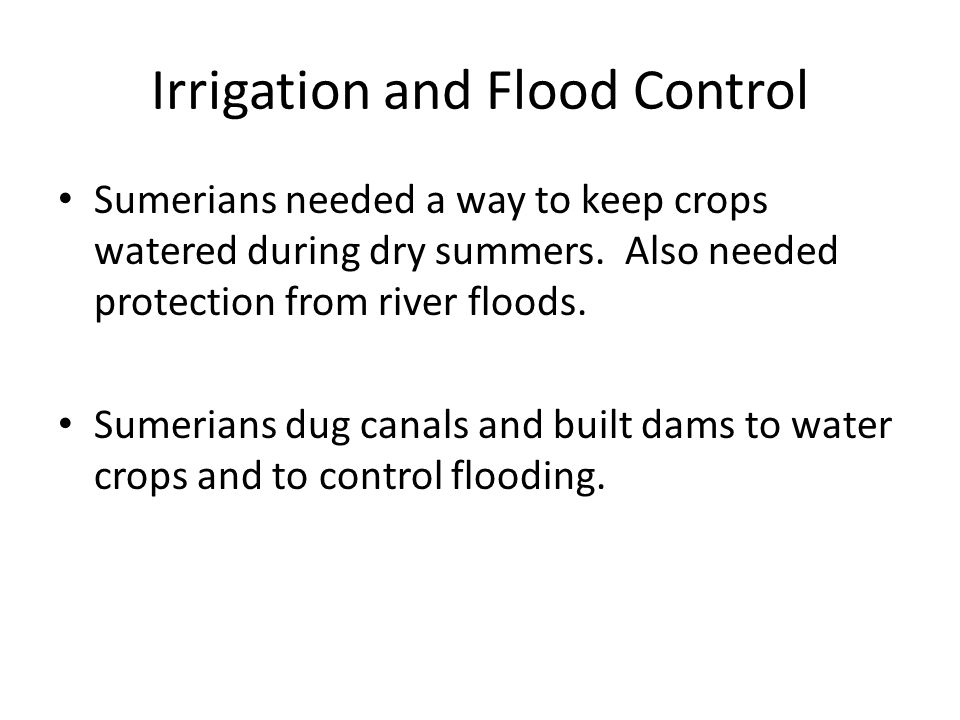 Irrigation and Flood Control Sumerians needed a way to keep crops watered during dry summers.