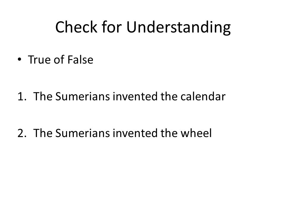 Check for Understanding True of False 1.The Sumerians invented the calendar 2.The Sumerians invented the wheel
