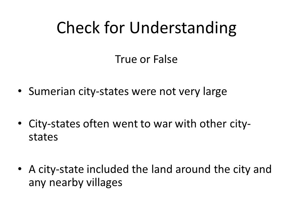 Check for Understanding True or False Sumerian city-states were not very large City-states often went to war with other city- states A city-state included the land around the city and any nearby villages