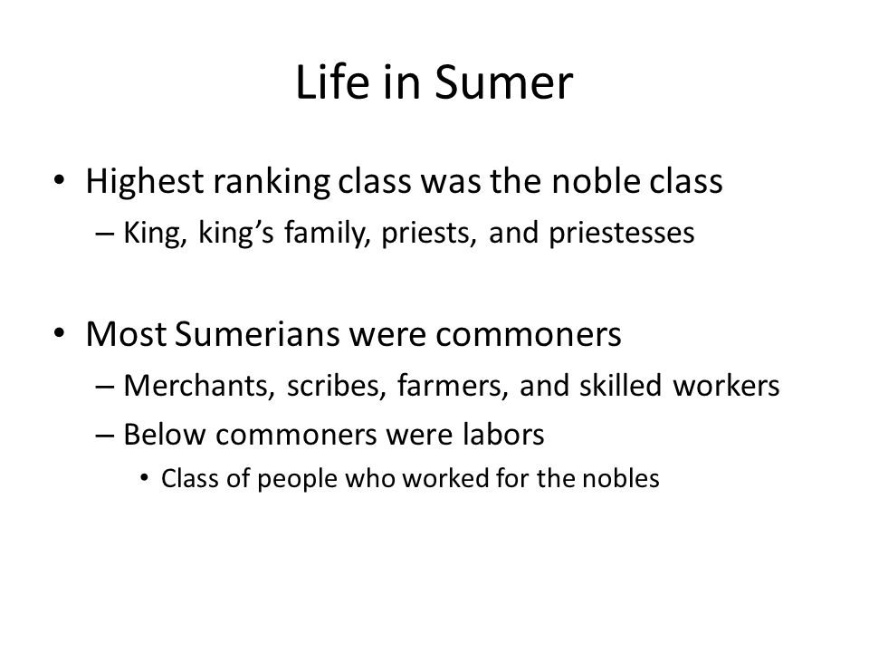 Life in Sumer Highest ranking class was the noble class – King, king's family, priests, and priestesses Most Sumerians were commoners – Merchants, scribes, farmers, and skilled workers – Below commoners were labors Class of people who worked for the nobles