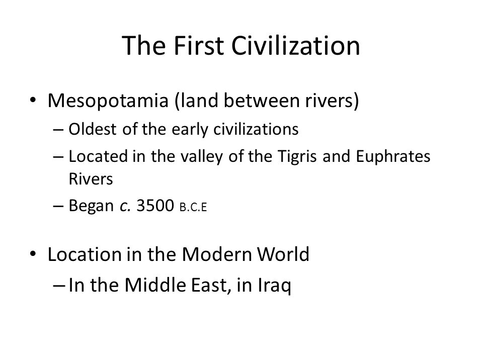 The First Civilization Mesopotamia(land between rivers) – Oldest of the early civilizations – Located in the valley of the Tigris and Euphrates Rivers – Began c.