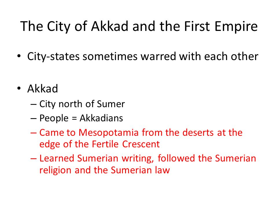 The City of Akkad and the First Empire City-states sometimes warred with each other Akkad – City north of Sumer – People = Akkadians – Came to Mesopotamia from the deserts at the edge of the Fertile Crescent – Learned Sumerian writing, followed the Sumerian religion and the Sumerian law