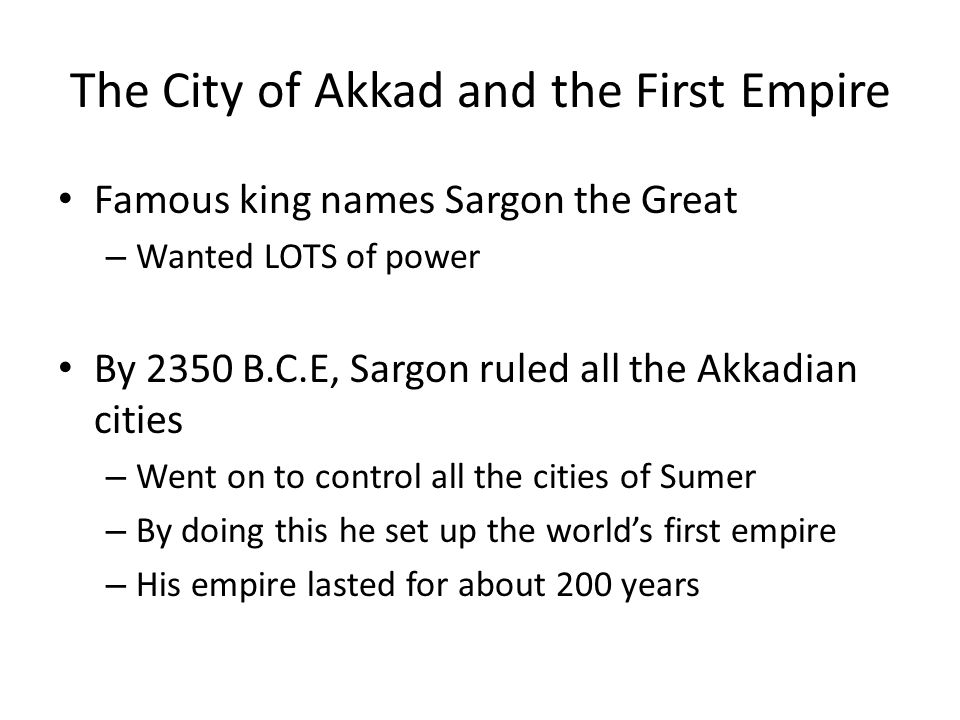 The City of Akkad and the First Empire Famous king names Sargon the Great – Wanted LOTS of power By 2350 B.C.E, Sargon ruled all the Akkadian cities – Went on to control all the cities of Sumer – By doing this he set up the world's first empire – His empire lasted for about 200 years